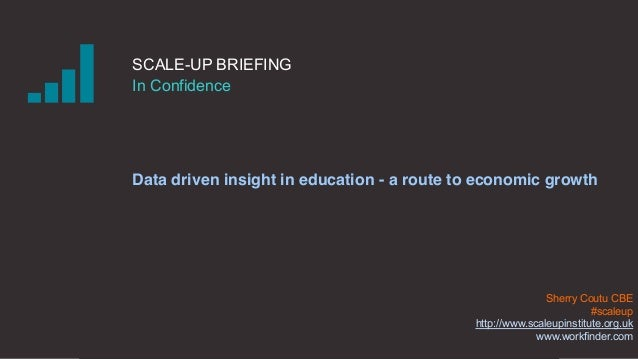 SCALE-UP BRIEFING In Confidence Data driven insight in education - a route to economic growth Sherry Coutu CBE #scaleup ht...