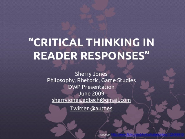 """CRITICAL THINKING IN  READER RESPONSES""  Sherry Jones  Philosophy, Rhetoric, Game Studies  DWP Presentation  June 2009  s..."