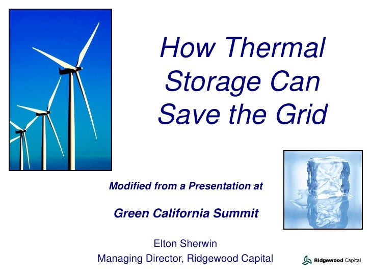 How Thermal           Storage Can           Save the Grid  Modified from a Presentation at   Green California Summit      ...