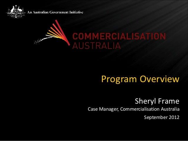 Program Overview                     Sheryl FrameCase Manager, Commercialisation Australia                         Septemb...