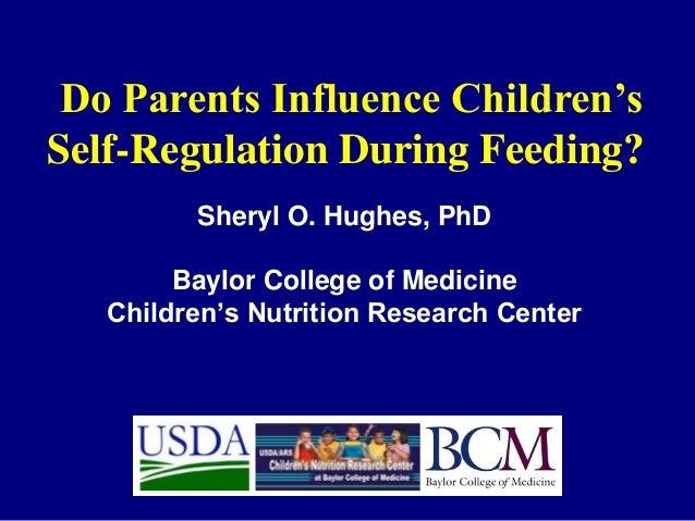 Do Parents Influence Children's Self-Regulation During Feeding? Sheryl O. Hughes, PhD Baylor College of Medicine Children'...