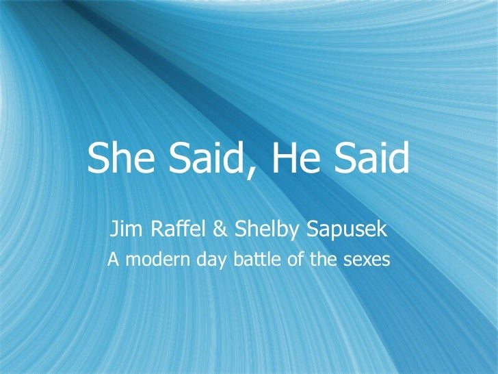 She Said, He Said Jim Raffel & Shelby Sapusek A modern day battle of the sexes