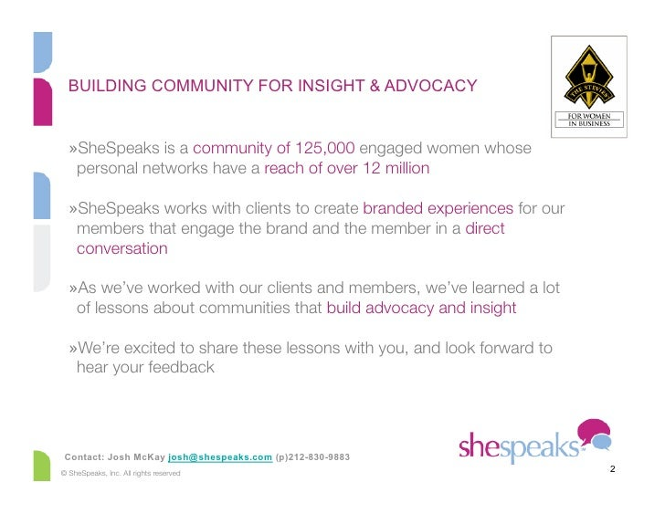 BUILDING COMMUNITY FOR INSIGHT & ADVOCACY     »SheSpeaks is a community of 125,000 engaged women whose    personal networ...