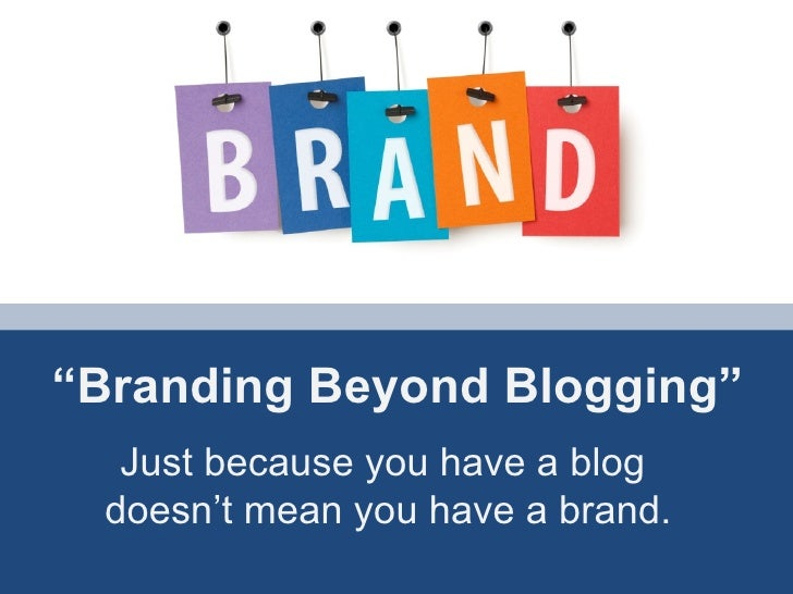 """"""" Branding Beyond Blogging"""" Just because you have a blog  doesn't mean you have a brand."""