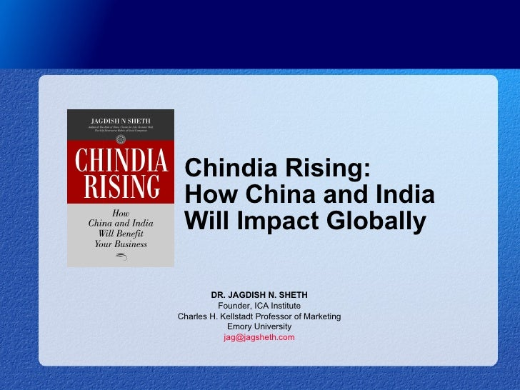 Chindia Rising: How China and India Will Impact Globally DR. JAGDISH N. SHETH Founder, ICA Institute Charles H. Kellstadt ...