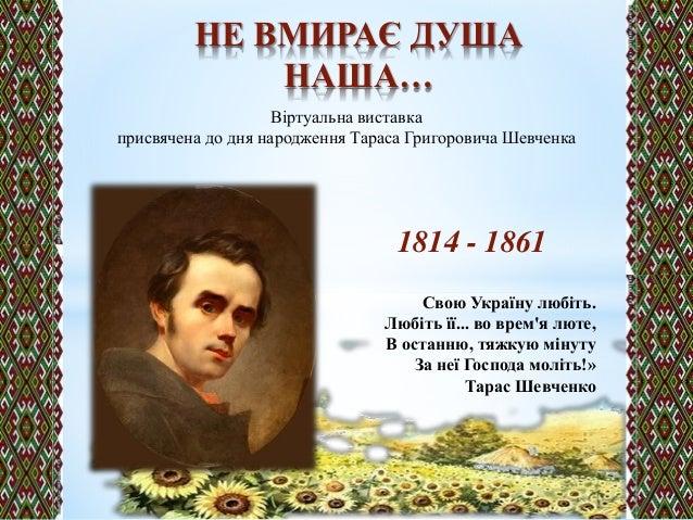 1814 - 1861 Свою Україну любіть. Любіть її... во врем'я люте, В останню, тяжкую мінуту За неї Господа моліть!» Тарас Шевче...