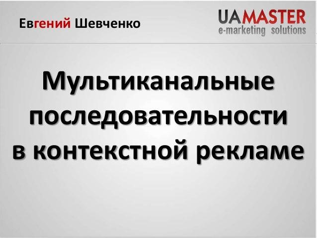 Евгений Шевченко  Мультиканальные последовательности 30 в контекстной рекламе