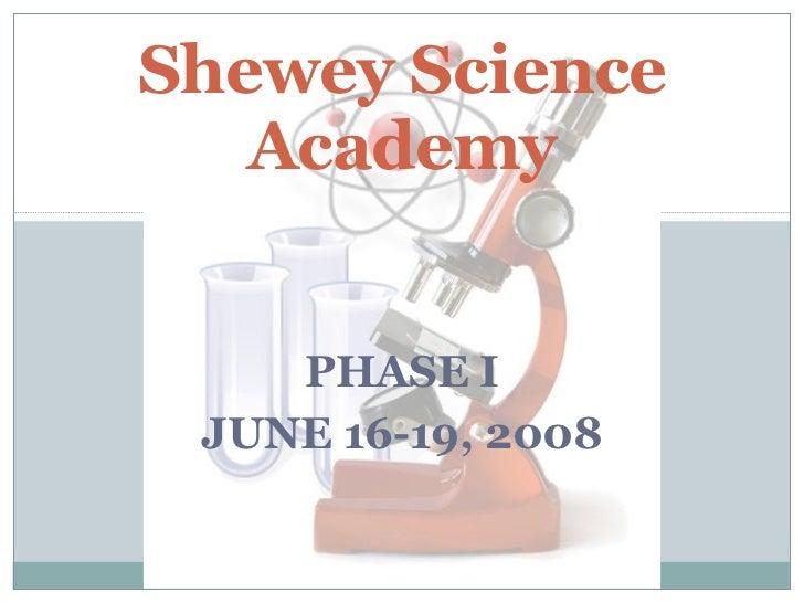 PHASE I JUNE 16-19, 2008 Shewey Science Academy