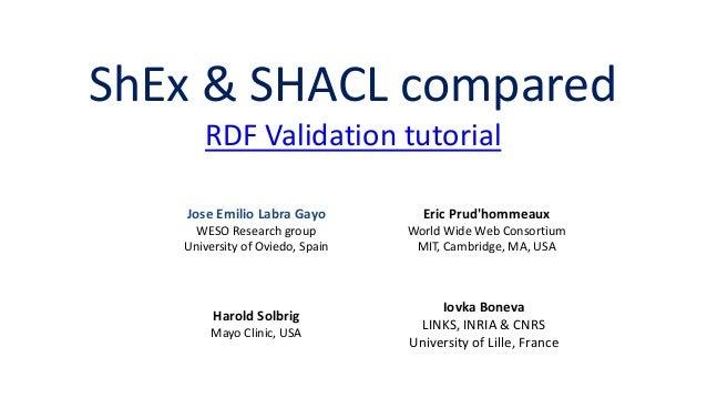 ShEx vs SHACL RDF Validation tutorial Eric Prud'hommeaux World Wide Web Consortium MIT, Cambridge, MA, USA Harold Solbrig ...