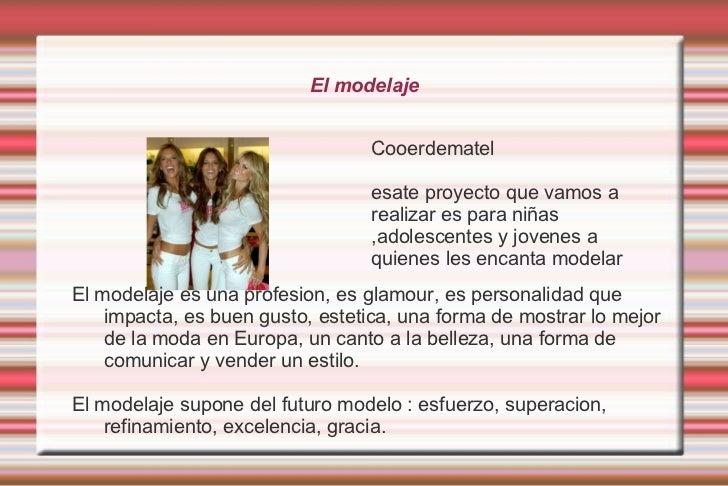 El modelaje <ul><li>Cooerdematel </li></ul>esate proyecto que vamos a realizar es para niñas ,adolescentes y jovenes a qui...