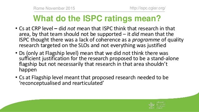 What do the ISPC ratings mean? http://ispc.cgiar.org/Rome November 2015 • Cs at CRP level – did not mean that ISPC think t...