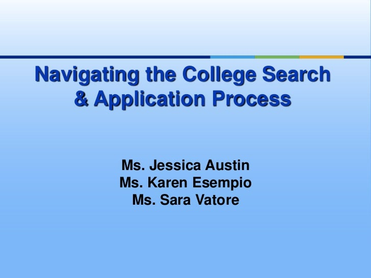 Navigating the College Search   & Application Process        Ms. Jessica Austin        Ms. Karen Esempio         Ms. Sara ...