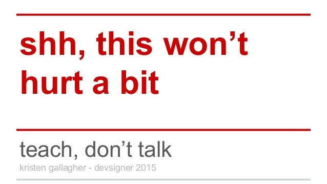 shh, this won't hurt a bit teach, don't talk kristen gallagher - devsigner 2015