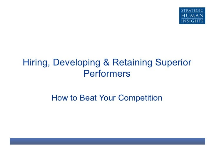 Hiring, Developing & Retaining Superior Performers How to Beat Your Competition