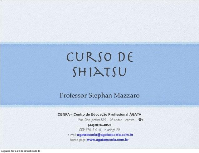 Curso de SHiatsu Professor Stephan Mazzaro CENPA – Centro de Educação Profissional ÁGATA Rua Silva Jardim, 599 – 2º andar ...