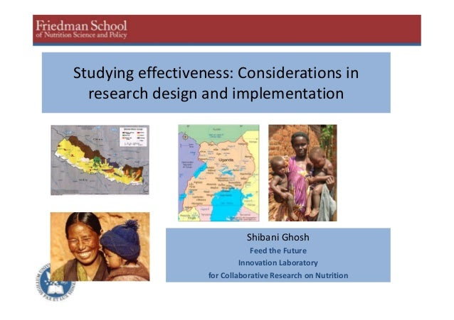 Studying effectiveness: Considerations in research design and implementation Shibani Ghosh Feed the Future Innovation Labo...