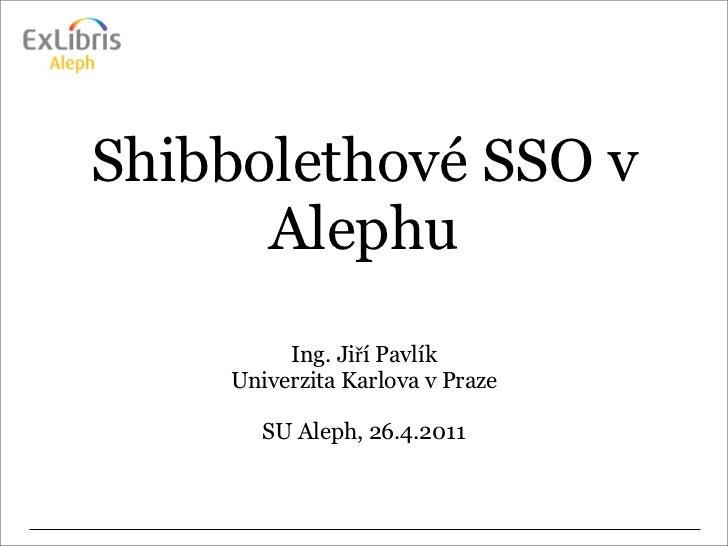 Shibbolethové SSO v      Alephu         Ing. Jiří Pavlík    Univerzita Karlova v Praze       SU Aleph, 26.4.2011