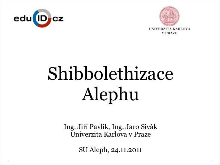 Shibbolethizace    Alephu Ing. Jiří Pavlík, Ing. Jaro Sivák   Univerzita Karlova v Praze      SU Aleph, 24.11.2011
