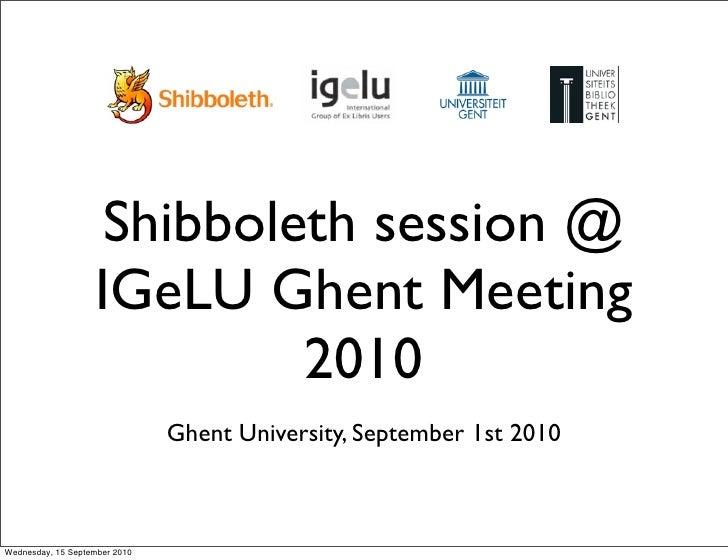 Shibboleth session @                    IGeLU Ghent Meeting                             2010                              ...