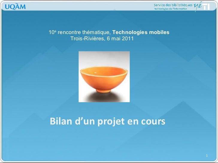Bilan d'un projet en cours 10 e  rencontre thématique,  Technologies mobiles Trois-Rivières, 6 mai 2011