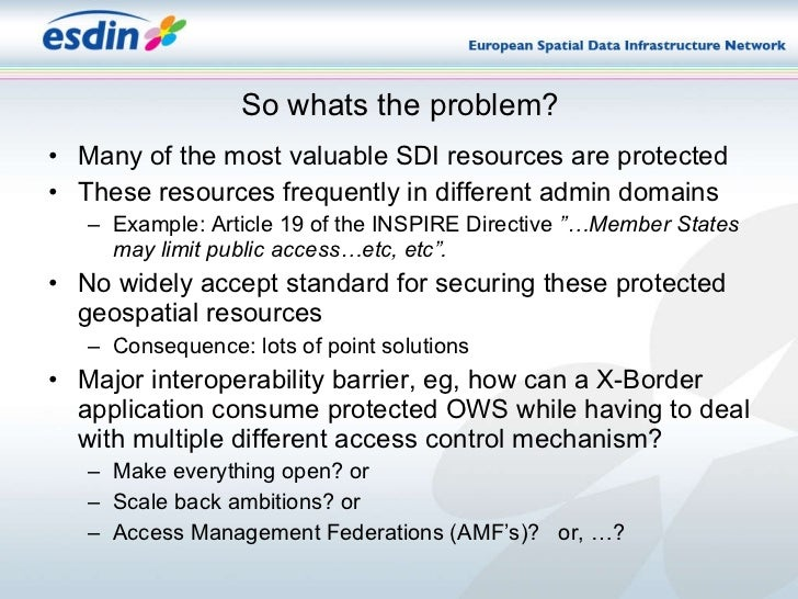 So whats the problem? <ul><li>Many of the most valuable SDI resources are protected </li></ul><ul><li>These resources freq...