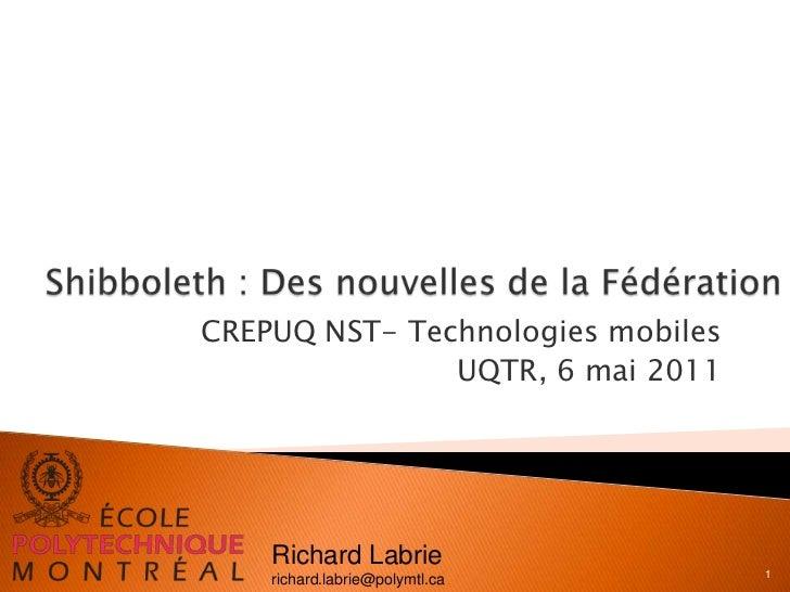 Shibboleth : Des nouvelles de la Fédération<br />CREPUQ NST- Technologies mobiles<br />UQTR, 6 mai 2011<br />1<br />Richar...