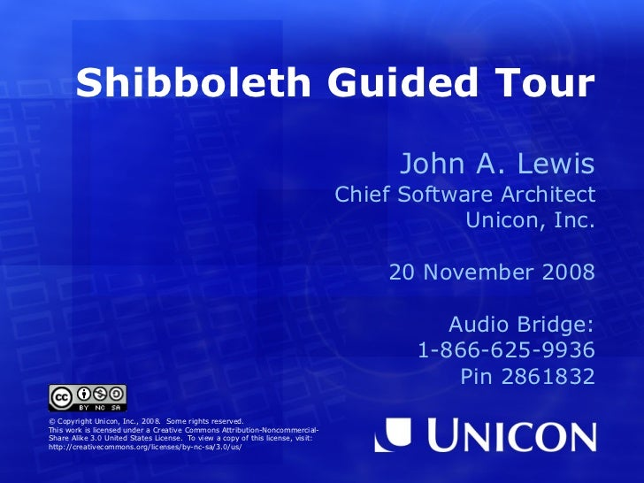Shibboleth Guided Tour John A. Lewis Chief Software Architect Unicon, Inc. 20 November 2008 © Copyright Unicon, Inc., 2008...
