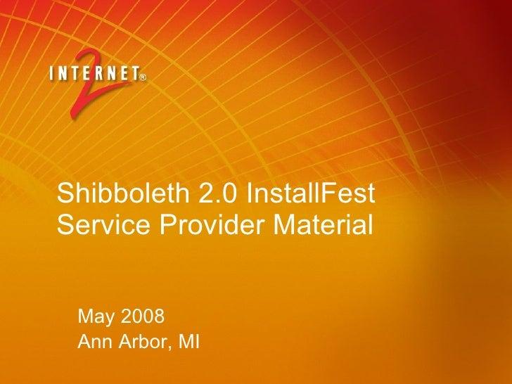 Shibboleth 2.0 InstallFest Service Provider Material May 2008 Ann Arbor, MI