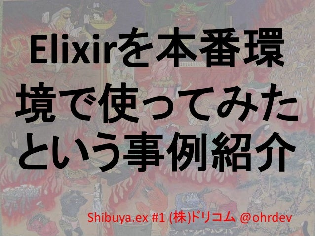 Elixirを本番環 境で使ってみた という事例紹介 Shibuya.ex #1 (株)ドリコム @ohrdev