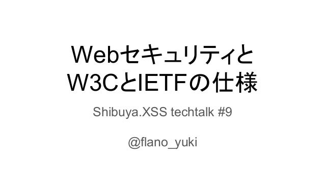 Webセキュリティと W3CとIETFの仕様 Shibuya.XSS techtalk #9 @flano_yuki