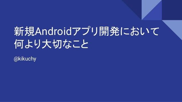 新規Androidアプリ開発において 何より大切なこと @kikuchy