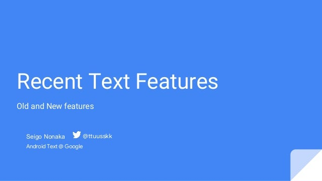 Recent Text Features Old and New features Seigo Nonaka Android Text @ Google @ttuusskk