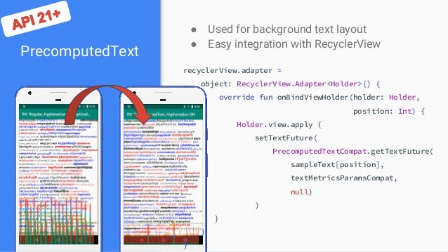 PrecomputedText ● Used for background text layout ● Easy integration with RecyclerView recyclerView.adapter = object: Recy...