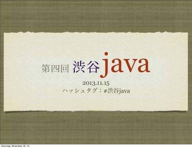 第四回  渋谷  java  2013.11.15 ハッシュタグ:#渋谷java  Saturday, November 16, 13