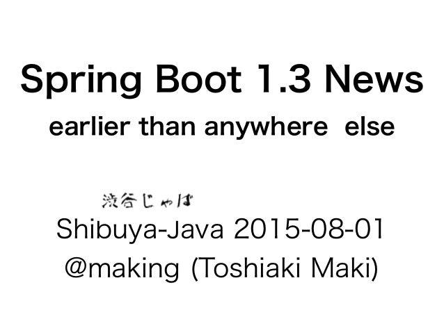 Spring Boot 1.3 News earlier than anywhere else Shibuya-Java 2015-08-01 @making (Toshiaki Maki)