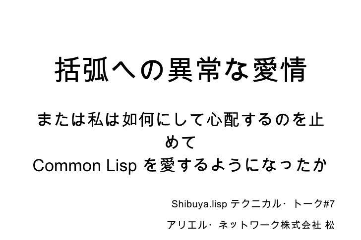 括弧への異常な愛情 または私は如何にして心配するのを止めて Common Lisp  を愛するようになったか Shibuya.lisp  テクニカル・トーク #7 アリエル・ネットワーク株式会社 松山朋洋