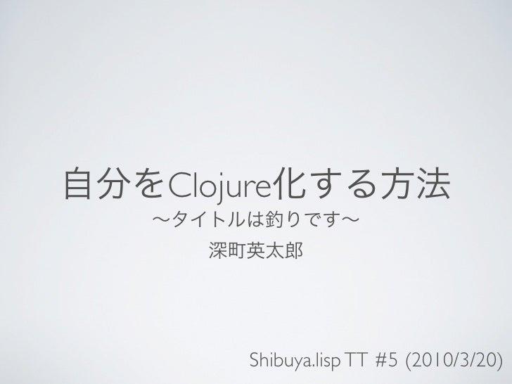 Clojure         Shibuya.lisp TT #5 (2010/3/20)