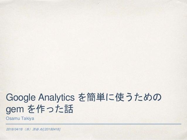 2018/04/18(水)渋谷.rb[:20180418] Google Analytics を簡単に使うための gem を作った話 Osamu Takiya