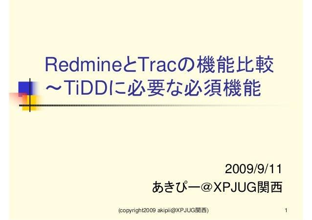 RedmineとTracの機能比較 ~TiDDに必要な必須機能  2009/9/11 あきぴー@XPJUG関西 (copyright2009 akipii@XPJUG関西)  1