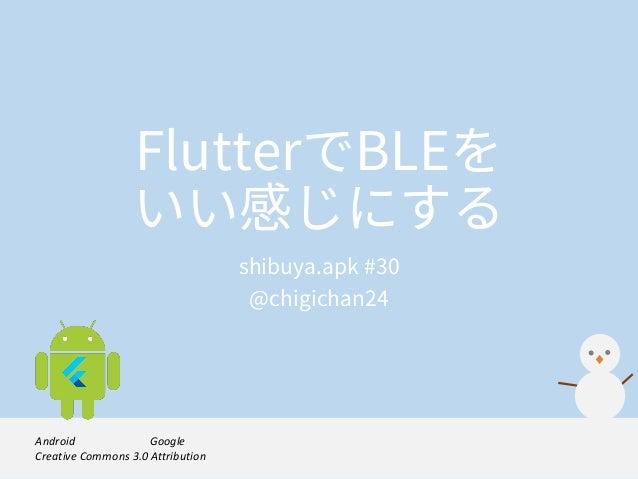 FlutterでBLEを いい感じにする shibuya.apk #30 @chigichan24 Androidロボットは,Googleが作成及び提供している作品から複製または変更したものであり, Creative Commons 3.0A...