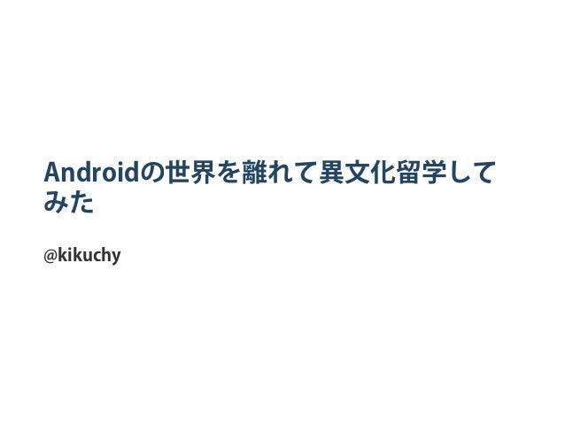 Androidの世界を離れて異文化留学して みた @kikuchy
