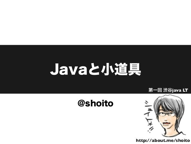 Javaと小道具 @shoito http://about.me/shoito 第一回 渋谷java LT