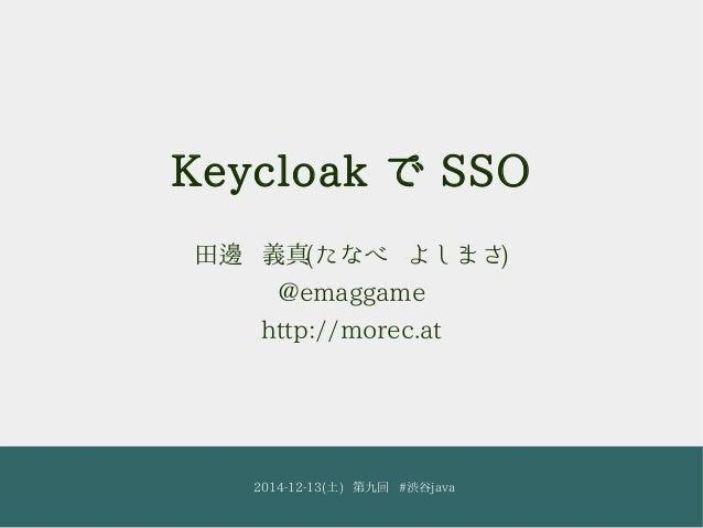 Keycloak で SSO  田邊 義真(たなべ よしまさ)  @emaggame  http://morec.at  2014-12-13(土) 第九回 #渋谷java 1