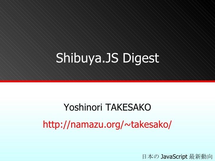 Shibuya.JS Digest Yoshinori TAKESAKO http:// namazu.org/~takesako / 日本の JavaScript 最新動向