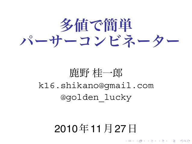 . . . . . . 多値で簡単 パーサーコンビネーター 鹿野 桂一郎 k16.shikano@gmail.com @golden_lucky 2010年11月27日