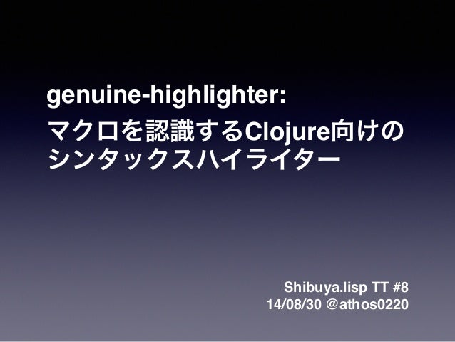 genuine-highlighter:!  !マクロを認識するClojure向けの!  シンタックスハイライター  Shibuya.lisp TT #8!  14/08/30 @athos0220