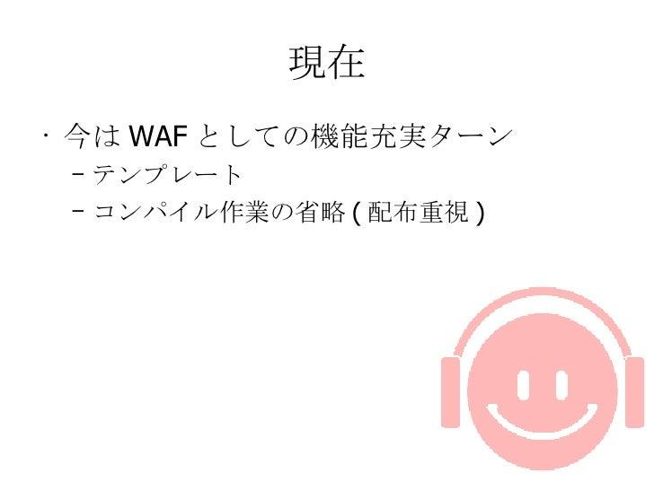 現在 <ul><li>今は WAF としての機能充実ターン </li></ul><ul><ul><li>テンプレート </li></ul></ul><ul><ul><li>コンパイル作業の省略 ( 配布重視 ) </li></ul></ul>
