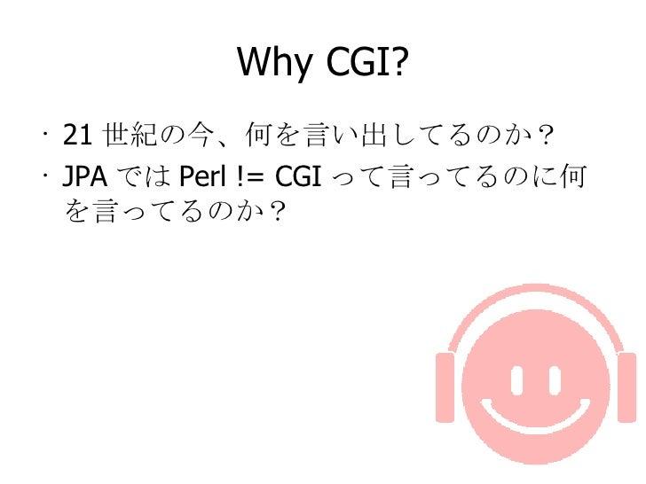 Why CGI? <ul><li>21 世紀の今、何を言い出してるのか? </li></ul><ul><li>JPA では Perl != CGI って言ってるのに何を言ってるのか? </li></ul>