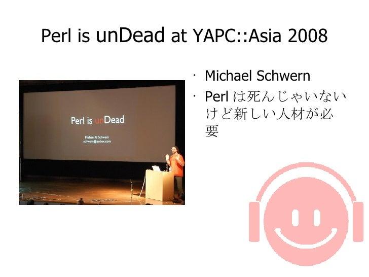 Perl is  unDead  at YAPC::Asia 2008 <ul><li>Michael Schwern </li></ul><ul><li>Perl は死んじゃいないけど新しい人材が必要 </li></ul>