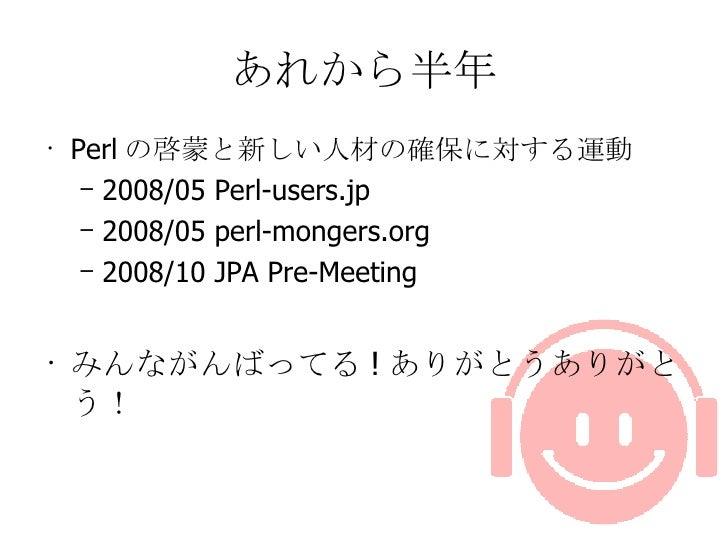 あれから半年 <ul><li>Perl の啓蒙と新しい人材の確保に対する運動 </li></ul><ul><ul><li>2008/05 Perl-users.jp </li></ul></ul><ul><ul><li>2008/05 perl...